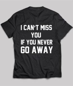 I Can't Miss You if You Never Go Away t-shirt on Chezgigi.com